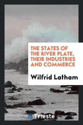 The States of the River Plate, Their Industries and Commerce by Wilfrid Latham image