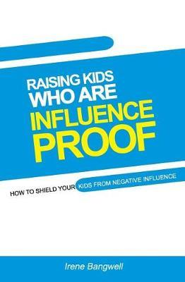 Raising Kids Who Are Influence-Proof by Irene Bangwell
