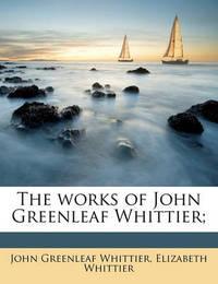 The Works of John Greenleaf Whittier; by John Greenleaf Whittier