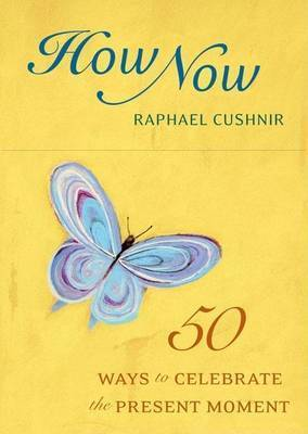 How Now Deck: 50 Ways to Celebrate the Present Moment by Raphael Cushnir