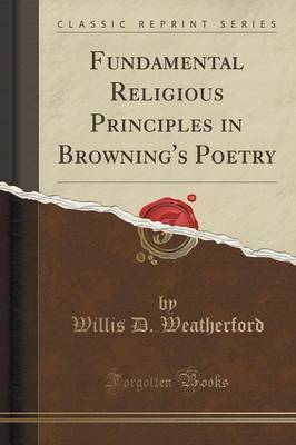 Fundamental Religious Principles in Browning's Poetry (Classic Reprint) by Willis D Weatherford