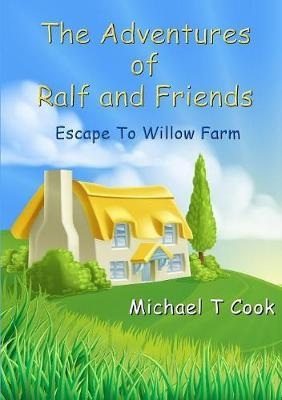 The Adventures of Ralf and Friends: Escape to Willow Farm by Michael T Cook