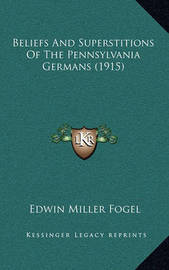 Beliefs and Superstitions of the Pennsylvania Germans (1915) by Edwin Miller Fogel
