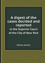A Digest of the Cases Decided and Reported in the Superior Court of the City of New York by William Johnson