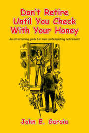Don't Retire Until You Check with Your Honey by John E. Garcia