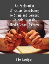An Exploration of Factors Contributing to Stress and Burnout in Male Hispanic Middle School Teachers by Elias Rodriguez