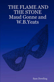 THE FLAME AND THE STONE Maud Gonne and W.B.Yeats by Sam Dowling