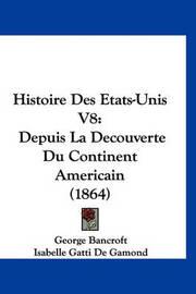 Histoire Des Etats-Unis V8: Depuis La Decouverte Du Continent Americain (1864) by George Bancroft