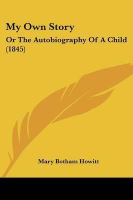 My Own Story: Or The Autobiography Of A Child (1845) by Mary Botham Howitt