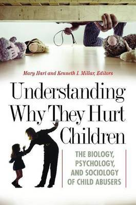 Understanding Why They Hurt Children: The Biology, Psychology, and Sociology of Child Abusers