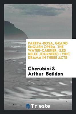 Parepa-Rosa, Grand English Opera. the Water-Carrier, (Les Deux Journ es) Lyric Drama in Three Acts by Cherubini