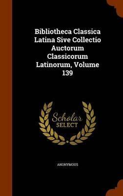 Bibliotheca Classica Latina Sive Collectio Auctorum Classicorum Latinorum, Volume 139 by * Anonymous image