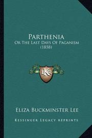 Parthenia Parthenia: Or the Last Days of Paganism (1858) or the Last Days of Paganism (1858) by Eliza Buckminster Lee