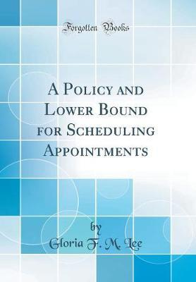 A Policy and Lower Bound for Scheduling Appointments (Classic Reprint) by Gloria F M Lee image