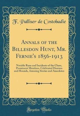 Annals of the Billesdon Hunt, Mr. Fernie's 1856-1913 by F Palliser De Costobadie