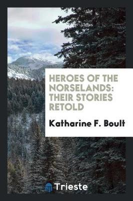 Heroes of the Norselands by Katharine F Boult