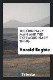 The Ordinary Man and the Extraordinary Thing by Harold Begbie image