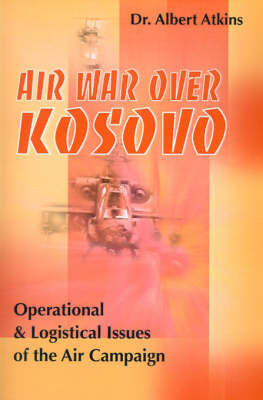 Air War Over Kosovo: Operational and Logistical Issues of the Air Campaign by Albert Atkins