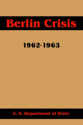 Berlin Crisis, 1962-1963 by U.S. Department of State
