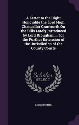 A Letter to the Right Honorable the Lord High Chancellor Cranworth on the Bills Lately Introduced by Lord Brougham ... for the Further Extension of the Jurisdiction of the County Courts by Law Reformer