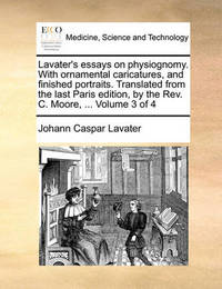 Lavater's Essays on Physiognomy. with Ornamental Caricatures, and Finished Portraits. Translated from the Last Paris Edition, by the REV. C. Moore, ... Volume 3 of 4 by Johann Caspar Lavater