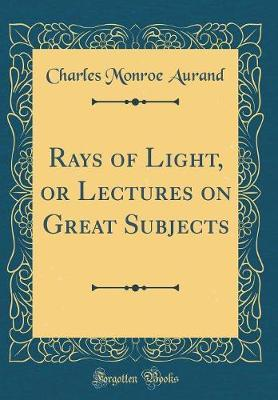Rays of Light, or Lectures on Great Subjects (Classic Reprint) by Charles Monroe Aurand