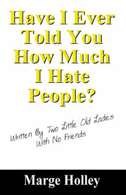 Have I Ever Told You How Much I Hate People?: Written by Two Little Old Ladies with No Friends by Marge Holley image