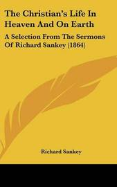 The Christian's Life In Heaven And On Earth: A Selection From The Sermons Of Richard Sankey (1864) by Richard Sankey image
