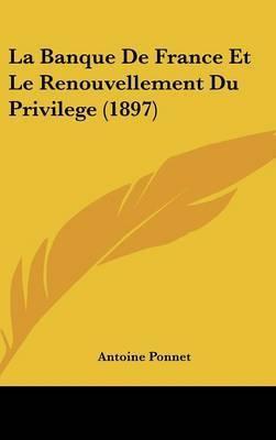 La Banque de France Et Le Renouvellement Du Privilege (1897) by Antoine Ponnet