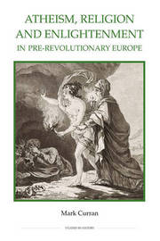 Atheism, Religion and Enlightenment in pre-Revolutionary Europe by Mark Curran