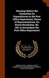 Hearings Before the Committee on Expenditures in the Post Office Department, House of Representatives, on House Resolution, No. 109, to Investigate the Post Office Department