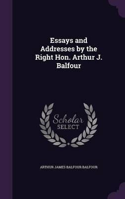 Essays and Addresses by the Right Hon. Arthur J. Balfour by Arthur James Balfour Balfour image