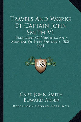 Travels and Works of Captain John Smith V1: President of Virginia, and Admiral of New England 1580-1631 by John Smith