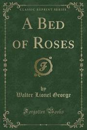 A Bed of Roses (Classic Reprint) by Walter Lionel George