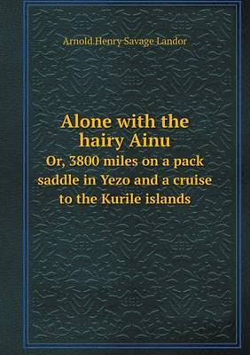Alone with the Hairy Ainu Or, 3800 Miles on a Pack Saddle in Yezo and a Cruise to the Kurile Islands by Arnold Henry Savage Landor