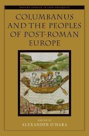 Columbanus and the Peoples of Post-Roman Europe by Alexander O'Hara