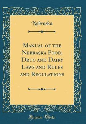 Manual of the Nebraska Food, Drug and Dairy Laws and Rules and Regulations (Classic Reprint) by Nebraska Nebraska