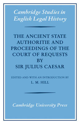 The Ancient State Authoritie and Proceedings of the Court of Requests by Sir Julius Caesar by L.M. Hill image
