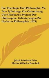 Fur Theologie Und Philosophie V2, Part 2; Beitrage Zur Orientirung Uber Herbart's System Der Philosophie; Erlauterungen Zu Herbarts Philosophie (1829) by Moritz Wilhelm Drobisch image
