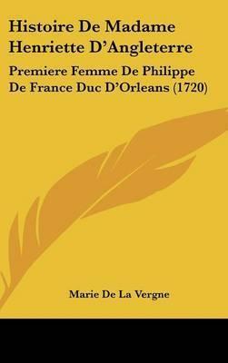 Histoire De Madame Henriette D'Angleterre: Premiere Femme De Philippe De France Duc D'Orleans (1720) by Marie De La Vergne