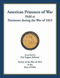 American Prisoners of War Held at Dartmoor During the War of 1812 by Eric Eugene Johnson