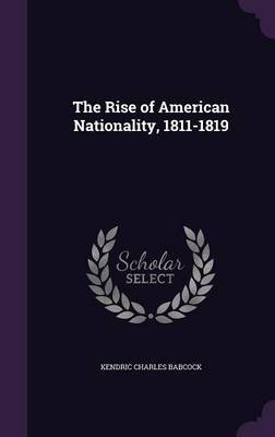 The Rise of American Nationality, 1811-1819 by Kendric Charles Babcock