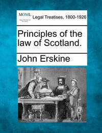 Principles of the Law of Scotland. by John Erskine