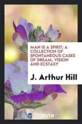 Man Is a Spirit; A Collection of Spontaneous Cases of Dream, Vision and Ecstasy by J Arthur Hill