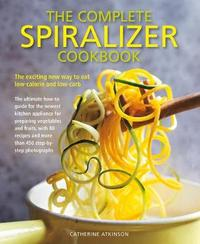 Complete Spiralizer Cookbook by Catherine Atkinson