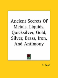 Ancient Secrets of Metals, Liquids, Quicksilver, Gold, Silver, Brass, Iron, and Antimony by R. Read image