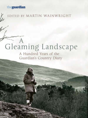 """A Gleaming Landscape: A Hundred Years of the """"Guardian's"""" Country Diary"""