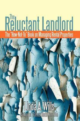 The Reluctant Landlord: The How-Not-To Book on Managing Rental Properties by Linda A Wills