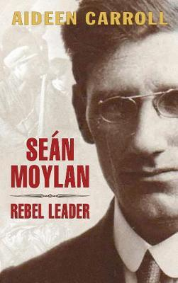 Sean Moylan: Rebel Leader by Aideen Carroll