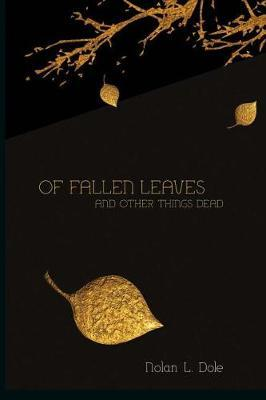 Of Fallen Leaves and Other Things Dead by Nolan L Dole image